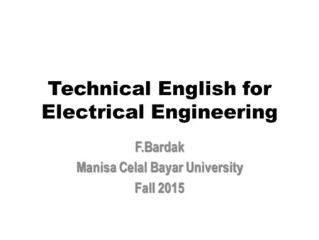 Technical English for Electrical Engineering F.Bardak Manisa Celal Bayar University Fall 2015.