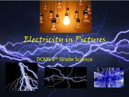 Electricity in Pictures DCMS 8 th Grade Science. History of Electricity What scientists made an impact on human understanding of electricity, and in what.