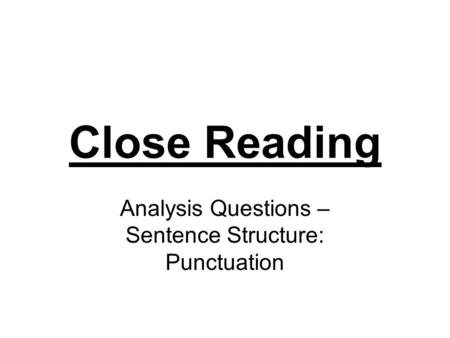 Close Reading Analysis Questions – Sentence Structure: Punctuation.