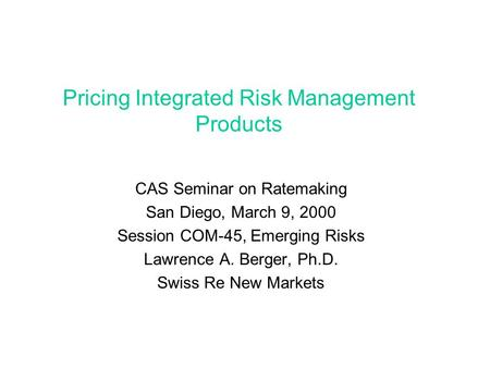 Pricing Integrated Risk Management Products CAS Seminar on Ratemaking San Diego, March 9, 2000 Session COM-45, Emerging Risks Lawrence A. Berger, Ph.D.