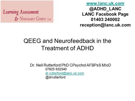QEEG and Neurofeedback in the Treatment of ADHD Dr. Neil Rutterford PhD CPsychol AFBPsS MIoD 07825