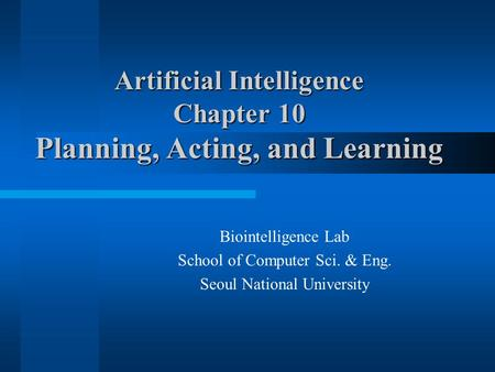 Artificial Intelligence Chapter 10 Planning, Acting, and Learning Biointelligence Lab School of Computer Sci. & Eng. Seoul National University.