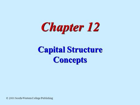 Chapter 12 Capital Structure Concepts © 2001 South-Western College Publishing.