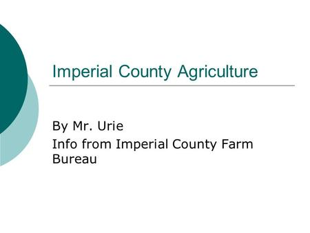 Imperial County Agriculture By Mr. Urie Info from Imperial County Farm Bureau.