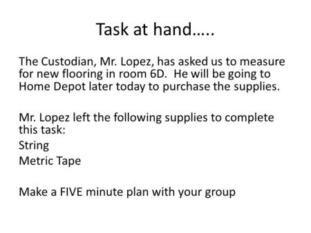 Task at hand….. The Custodian, Mr. Lopez, has asked us to measure for new flooring in room 6D. He will be going to Home Depot later today to purchase the.