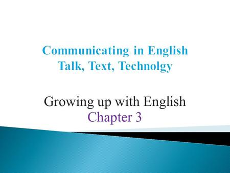 Growing up with English Chapter 3.  The focus of this section is - how English speaking children learn to make sense of the English language as a system.