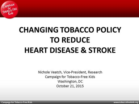 Campaign for Tobacco-Free Kids www.tobaccofreekids.org CHANGING TOBACCO POLICY TO REDUCE HEART DISEASE & STROKE Nichole Veatch, Vice-President, Research.
