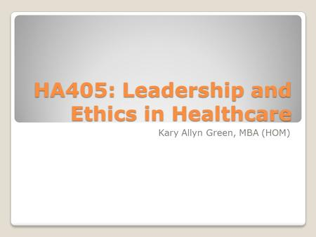 HA405: Leadership and Ethics in Healthcare Kary Allyn Green, MBA (HOM)