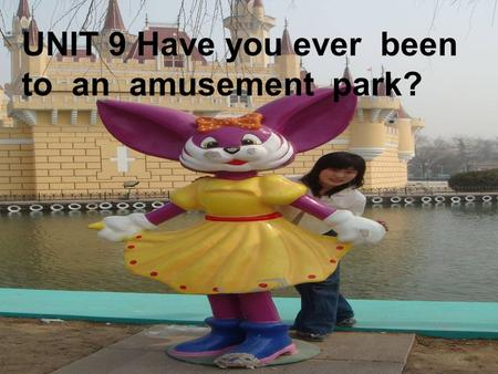 UNIT 9 Have you ever been to an amusement park? Aims 1. 现在完成时 2. have/has been/gone to… 3. Describe Disney land 4. Open our minds ---to visit Singapore.