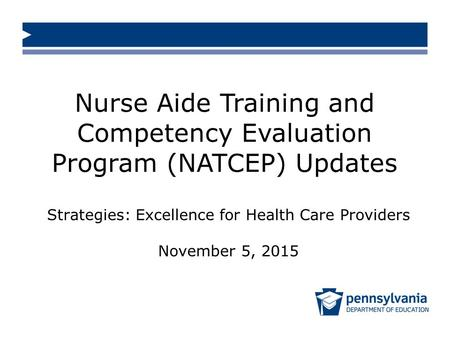 Nurse Aide Training and Competency Evaluation Program (NATCEP) Updates Strategies: Excellence for Health Care Providers November 5, 2015.