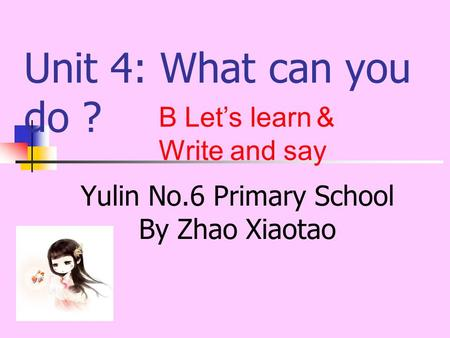 Unit 4: What can you do ? Yulin No.6 Primary School By Zhao Xiaotao B Let's learn & Write and say.