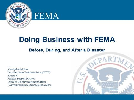 FEMA LOGISTICS MANAGEMENT DIRECTORATE Doing Business with FEMA Before, During, and After a Disaster Khadijeh Abdullah Local Business Transition Team (LBTT)