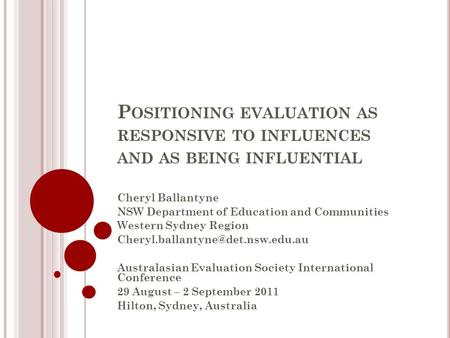 P OSITIONING EVALUATION AS RESPONSIVE TO INFLUENCES AND AS BEING INFLUENTIAL Cheryl Ballantyne NSW Department of Education and Communities Western Sydney.