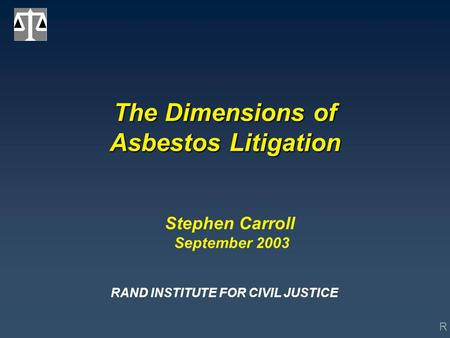 R The Dimensions of Asbestos Litigation Stephen Carroll September 2003 RAND INSTITUTE FOR CIVIL JUSTICE.