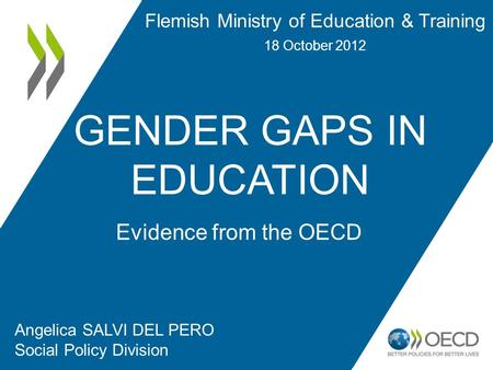 GENDER GAPS IN EDUCATION Angelica SALVI DEL PERO Social Policy Division Evidence from the OECD Flemish Ministry of Education & Training 18 October 2012.