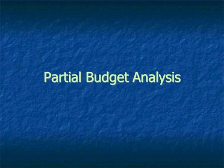 Partial Budget Analysis. is a tool to analyze incremental business changes such as buying additional machinery or equipment or buying land.