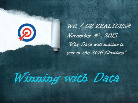 "WA / OR REALTORS® November 4 th, 2015 ""Why Data will matter to you in the 2016 Elections"" Winning with Data."
