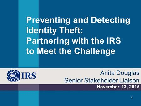 Preventing and Detecting Identity Theft: Partnering with the IRS to Meet the Challenge November 13, 2015 Anita Douglas Senior Stakeholder Liaison 1.