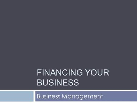 FINANCING YOUR BUSINESS Business Management. Today's Lesson We will explore differences among various sources of capital.  What are the two methods for.