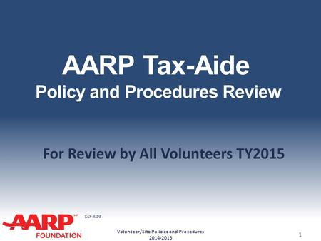 TAX-AIDE AARP Tax-Aide Policy and Procedures Review For Review by All Volunteers TY2015 Volunteer/Site Policies and Procedures 2014-2015 1.