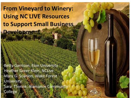 From Vineyard to Winery: Using NC LIVE Resources to Support Small Business Development Betty Garrison, Elon University Heather Greer-Klein, NCLive Mary.