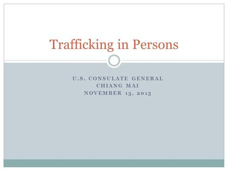 U.S. CONSULATE GENERAL CHIANG MAI NOVEMBER 13, 2015 Trafficking in Persons.