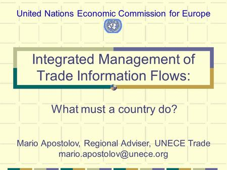 Integrated Management of Trade Information Flows: What must a country do? United Nations Economic Commission for Europe Mario Apostolov, Regional Adviser,