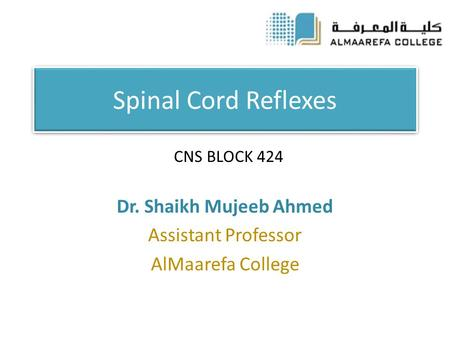 Spinal Cord Reflexes Dr. Shaikh Mujeeb Ahmed Assistant Professor AlMaarefa College CNS BLOCK 424.