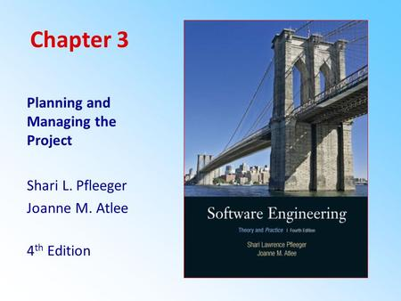 Chapter 3 Planning and Managing the Project Shari L. Pfleeger Joanne M. Atlee 4 th Edition.