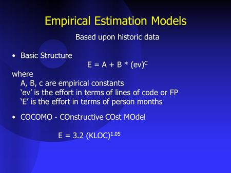 Empirical Estimation Models Based upon historic data Basic Structure E = A + B * (ev) C where A, B, c are empirical constants 'ev' is the effort in terms.
