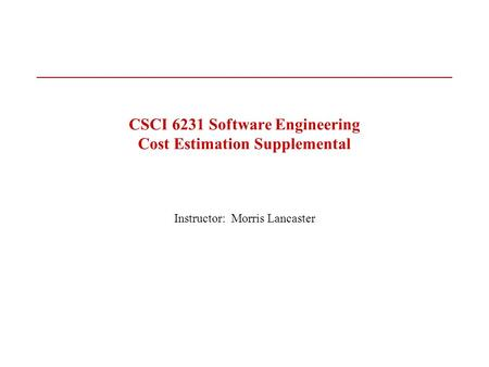 CSCI 6231 Software Engineering Cost Estimation Supplemental Instructor: Morris Lancaster.