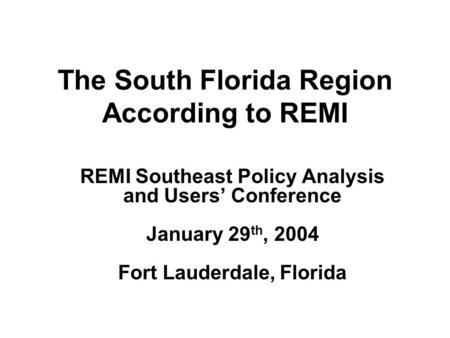 The South Florida Region According to REMI REMI Southeast Policy Analysis and Users' Conference January 29 th, 2004 Fort Lauderdale, Florida.