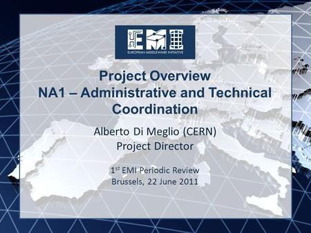 EMI INFSO-RI-261611 Project Overview NA1 – Administrative and Technical Coordination Alberto Di Meglio (CERN) Project Director 1 st EMI Periodic Review.