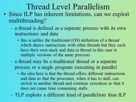 Thread Level Parallelism Since ILP has inherent limitations, can we exploit multithreading? –a thread is defined as a separate process with its own instructions.