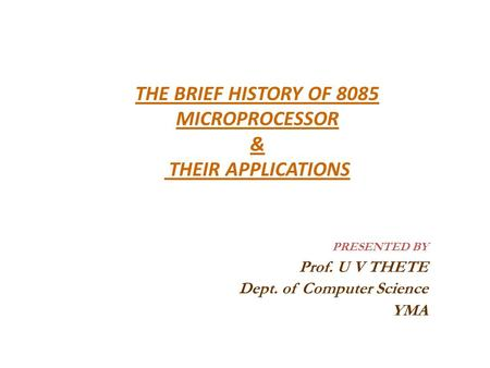 THE BRIEF HISTORY OF 8085 MICROPROCESSOR & THEIR APPLICATIONS PRESENTED BY Prof. U V THETE Dept. of Computer Science YMA.
