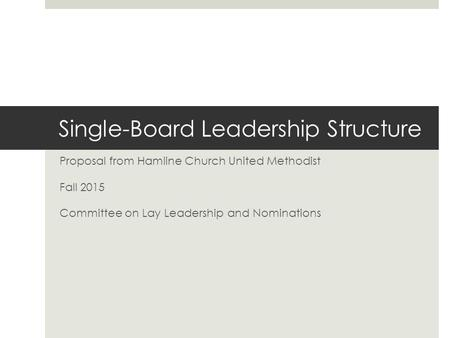 Single-Board Leadership Structure Proposal from Hamline Church United Methodist Fall 2015 Committee on Lay Leadership and Nominations.