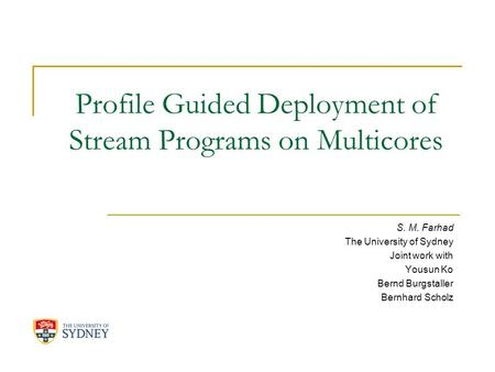 Profile Guided Deployment of Stream Programs on Multicores S. M. Farhad The University of Sydney Joint work with Yousun Ko Bernd Burgstaller Bernhard Scholz.