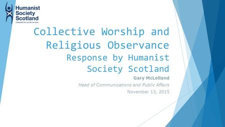 Collective Worship and Religious Observance Response by Humanist Society Scotland Gary McLelland Head of Communications and Public Affairs November 13,