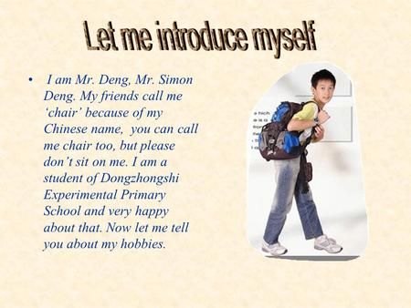 I am Mr. Deng, Mr. Simon Deng. My friends call me 'chair' because of my Chinese name, you can call me chair too, but please don't sit on me. I am a student.