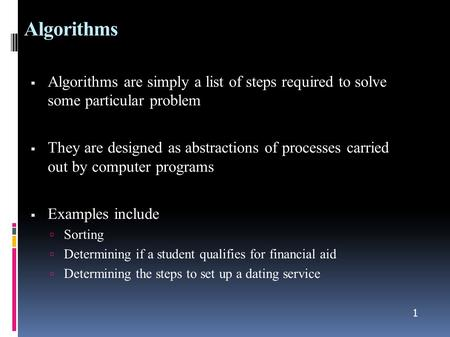 1 Algorithms  Algorithms are simply a list of steps required to solve some particular problem  They are designed as abstractions of processes carried.