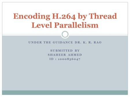 UNDER THE GUIDANCE DR. K. R. RAO SUBMITTED BY SHAHEER AHMED ID : 1000836047 Encoding H.264 by Thread Level Parallelism.