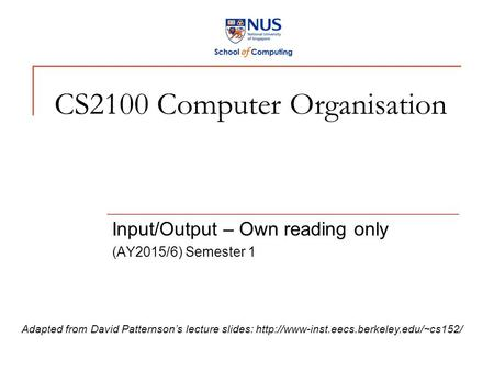 CS2100 Computer Organisation Input/Output – Own reading only (AY2015/6) Semester 1 Adapted from David Patternson's lecture slides: