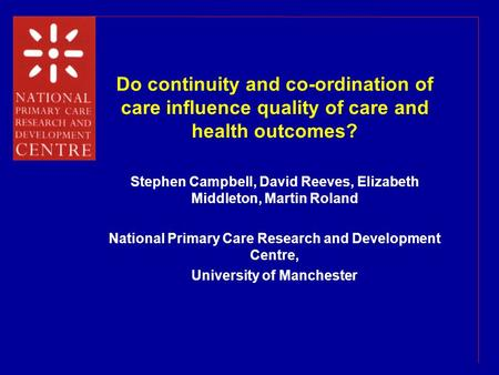 Do continuity and co-ordination of care influence quality of care and health outcomes? Stephen Campbell, David Reeves, Elizabeth Middleton, Martin Roland.