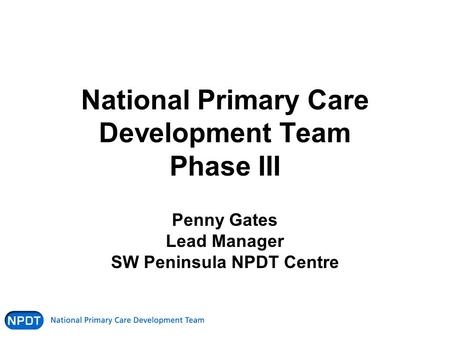 National Primary Care Development Team Phase III Penny Gates Lead Manager SW Peninsula NPDT Centre.