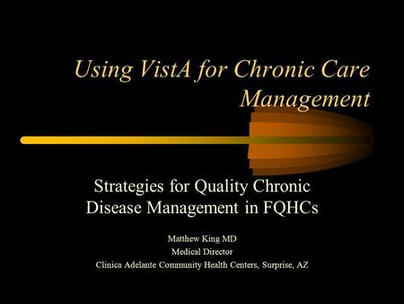Using VistA for Chronic Care Management Strategies for Quality Chronic Disease Management in FQHCs Matthew King MD Medical Director Clinica Adelante Community.