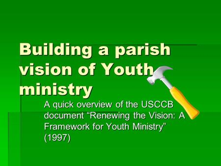 "Building a parish vision of Youth ministry A quick overview of the USCCB document ""Renewing the Vision: A Framework for Youth Ministry"" (1997)"
