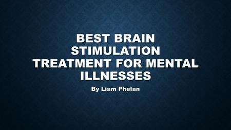 BEST BRAIN STIMULATION TREATMENT FOR MENTAL ILLNESSES By Liam Phelan.