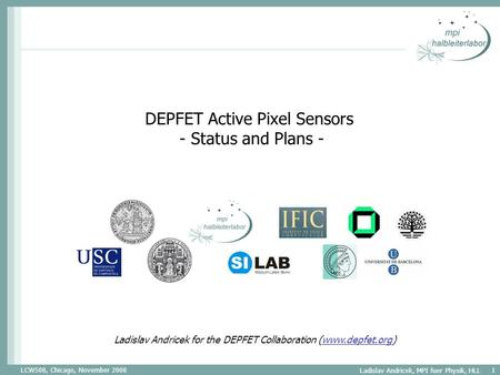 LCWS08, Chicago, November 2008 Ladislav Andricek, MPI fuer Physik, HLL 1 DEPFET Active Pixel Sensors - Status and Plans - Ladislav Andricek for the DEPFET.