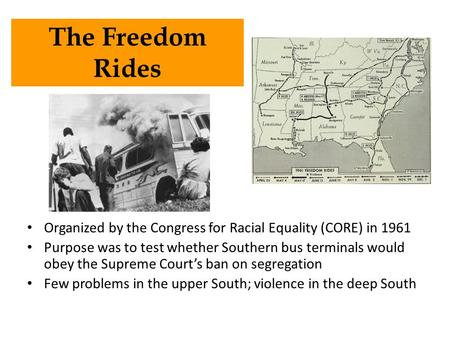 Organized by the Congress for Racial Equality (CORE) in 1961 Purpose was to test whether Southern bus terminals would obey the Supreme Court's ban on segregation.