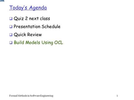 Formal Methods in Software Engineering1 Today's Agenda  Quiz 2 next class  Presentation Schedule  Quick Review  Build Models Using OCL.